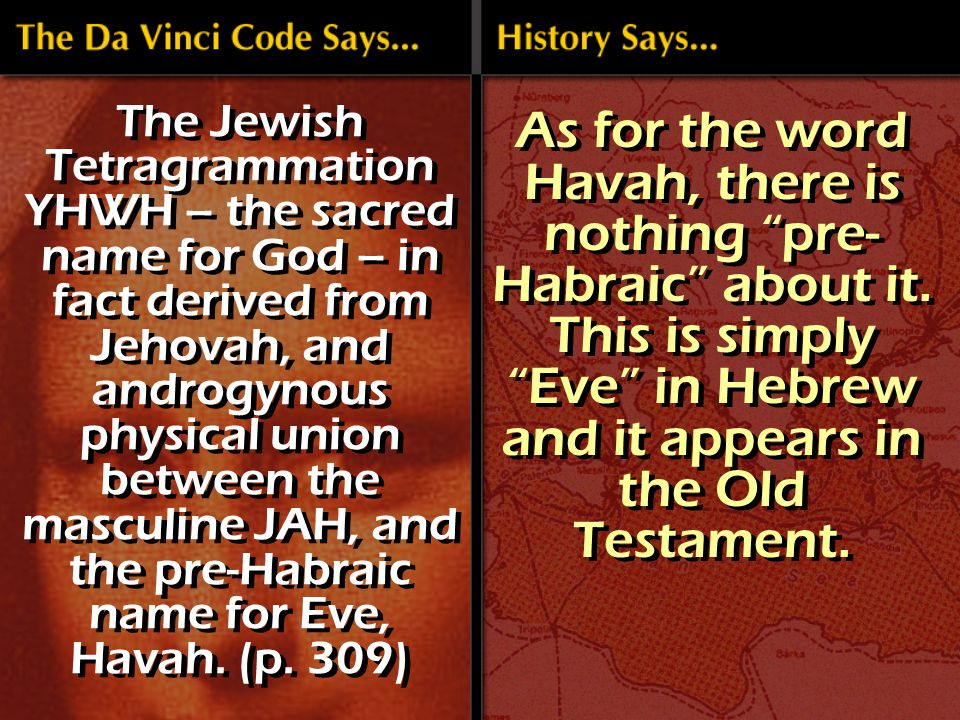 The Jewish Tetragrammation YHWH – the sacred name for God – in fact derived from Jehovah, and androgynous physical union between the masculine JAH, and the pre-Habraic name for Eve, Havah.