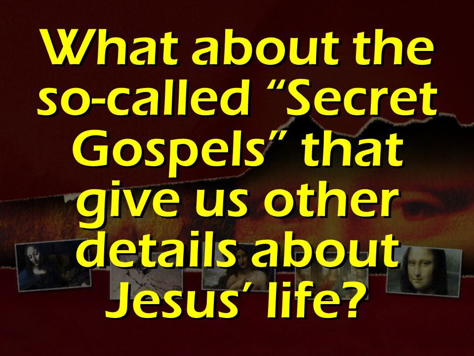 What about the so-called Secret Gospels that give us other details about Jesus' life