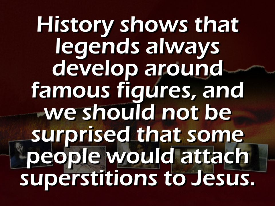 History shows that legends always develop around famous figures, and we should not be surprised that some people would attach superstitions to Jesus.