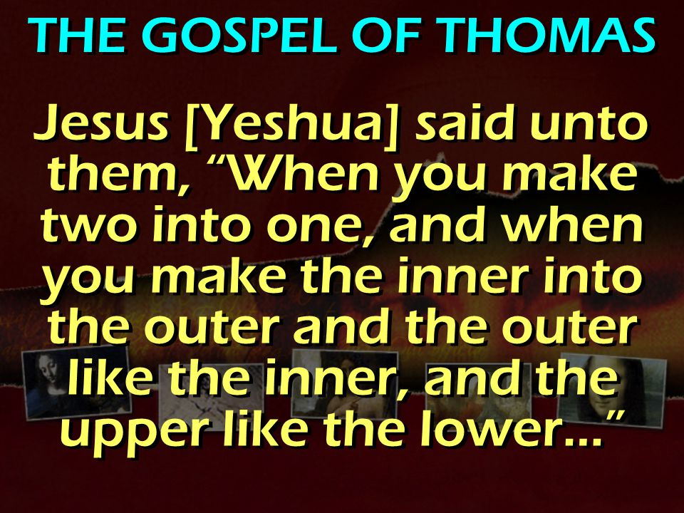 THE GOSPEL OF THOMAS Jesus [Yeshua] said unto them, When you make two into one, and when you make the inner into the outer and the outer like the inner, and the upper like the lower…