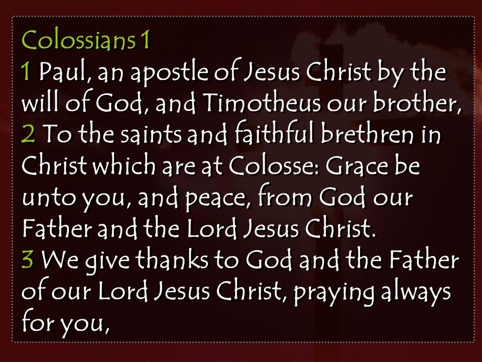 Colossians 1 1 Paul, an apostle of Jesus Christ by the will of God, and Timotheus our brother, 2 To the saints and faithful brethren in Christ which are at Colosse: Grace be unto you, and peace, from God our Father and the Lord Jesus Christ.