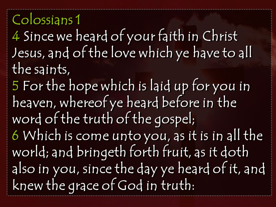 Colossians 1 4 Since we heard of your faith in Christ Jesus, and of the love which ye have to all the saints, 5 For the hope which is laid up for you in heaven, whereof ye heard before in the word of the truth of the gospel; 6 Which is come unto you, as it is in all the world; and bringeth forth fruit, as it doth also in you, since the day ye heard of it, and knew the grace of God in truth: Colossians 1 4 Since we heard of your faith in Christ Jesus, and of the love which ye have to all the saints, 5 For the hope which is laid up for you in heaven, whereof ye heard before in the word of the truth of the gospel; 6 Which is come unto you, as it is in all the world; and bringeth forth fruit, as it doth also in you, since the day ye heard of it, and knew the grace of God in truth: