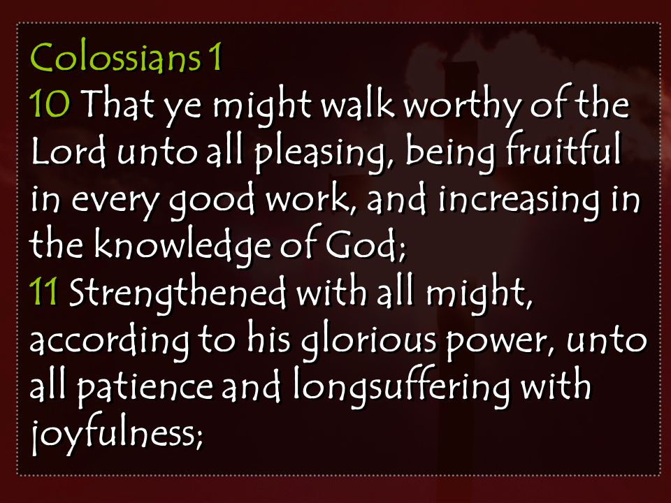Colossians 1 10 That ye might walk worthy of the Lord unto all pleasing, being fruitful in every good work, and increasing in the knowledge of God; 11 Strengthened with all might, according to his glorious power, unto all patience and longsuffering with joyfulness; Colossians 1 10 That ye might walk worthy of the Lord unto all pleasing, being fruitful in every good work, and increasing in the knowledge of God; 11 Strengthened with all might, according to his glorious power, unto all patience and longsuffering with joyfulness;