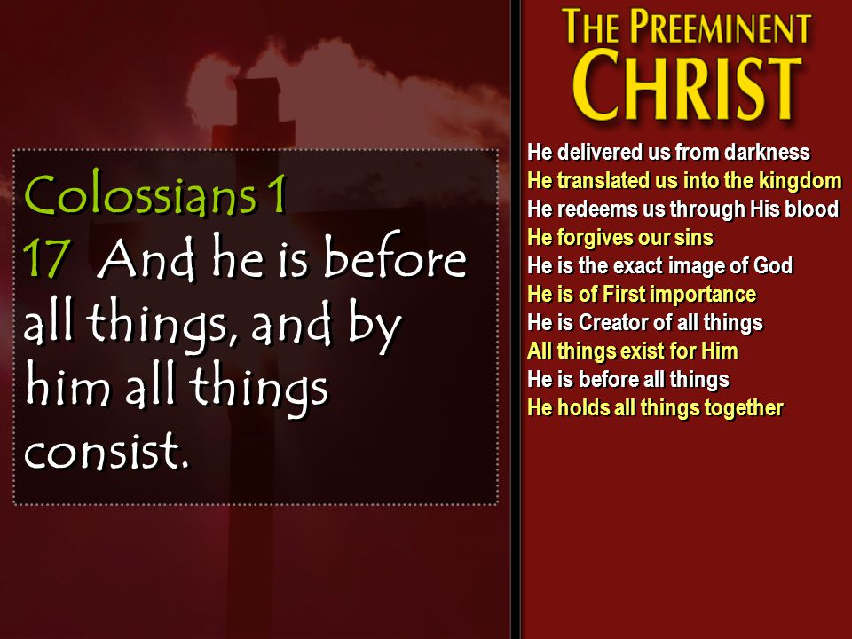 Colossians 1 17 And he is before all things, and by him all things consist.