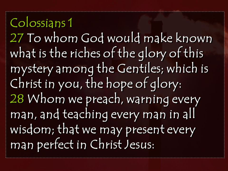 Colossians 1 27 To whom God would make known what is the riches of the glory of this mystery among the Gentiles; which is Christ in you, the hope of glory: 28 Whom we preach, warning every man, and teaching every man in all wisdom; that we may present every man perfect in Christ Jesus: Colossians 1 27 To whom God would make known what is the riches of the glory of this mystery among the Gentiles; which is Christ in you, the hope of glory: 28 Whom we preach, warning every man, and teaching every man in all wisdom; that we may present every man perfect in Christ Jesus: