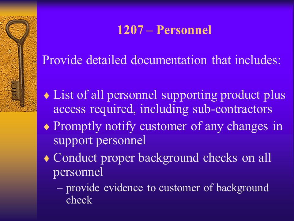 1207 – Personnel Provide detailed documentation that includes:  List of all personnel supporting product plus access required, including sub-contractors  Promptly notify customer of any changes in support personnel  Conduct proper background checks on all personnel –provide evidence to customer of background check