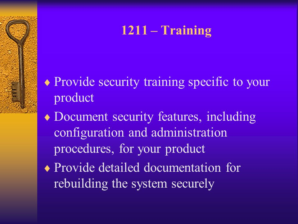 1211 – Training  Provide security training specific to your product  Document security features, including configuration and administration procedures, for your product  Provide detailed documentation for rebuilding the system securely