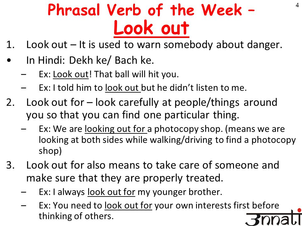 4 Phrasal Verb of the Week – Look out 1.Look out – It is used to warn somebody about danger. In Hindi: Dekh ke/ Bach ke. –Ex: Look out! That ball will