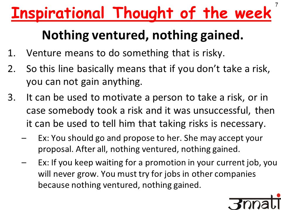 7 Inspirational Thought of the week Nothing ventured, nothing gained. 1.Venture means to do something that is risky. 2.So this line basically means th