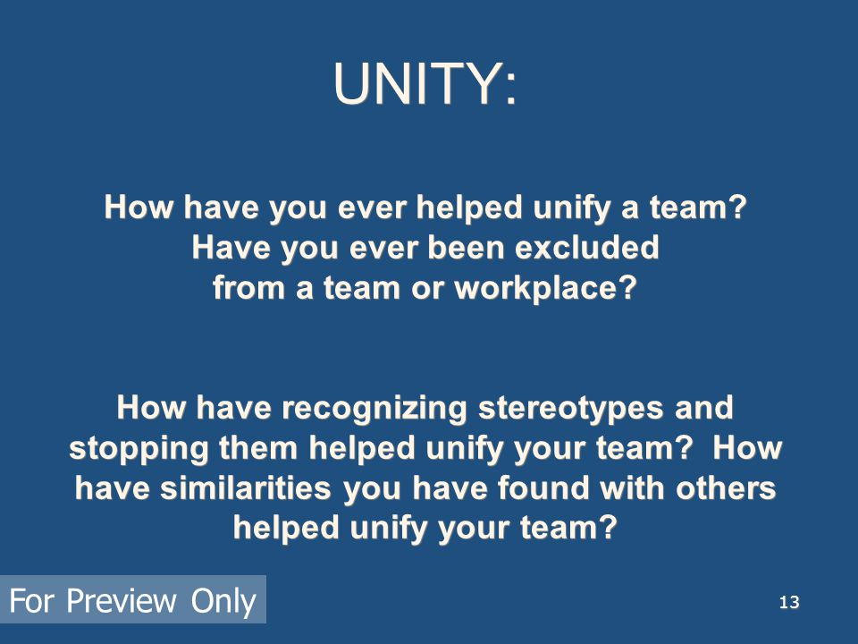 13 UNITY: How have you ever helped unify a team? Have you ever been excluded from a team or workplace? How have recognizing stereotypes and stopping t