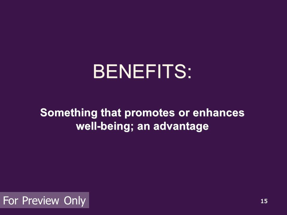 15 BENEFITS: Something that promotes or enhances well-being; an advantage For Preview Only