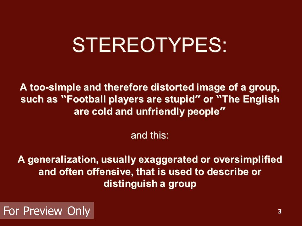 """3 STEREOTYPES: A too-simple and therefore distorted image of a group, such as """" Football players are stupid """" or """" The English are cold and unfriendly"""