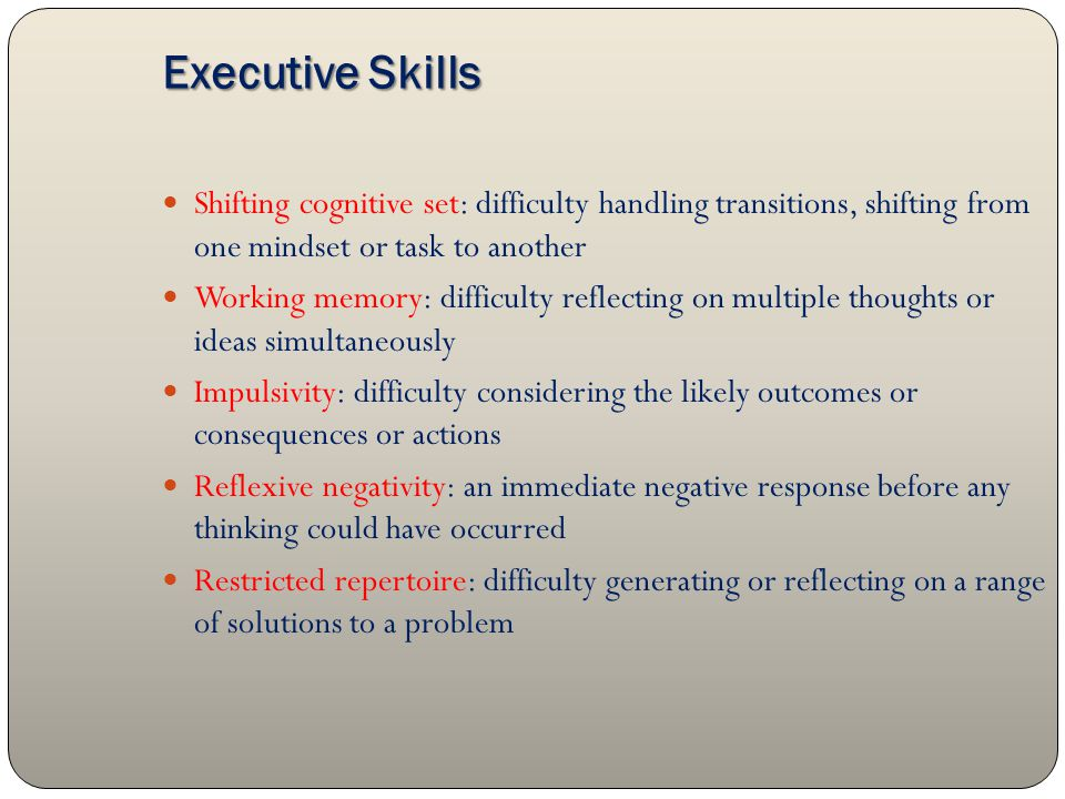 Executive Skills Shifting cognitive set: difficulty handling transitions, shifting from one mindset or task to another Working memory: difficulty reflecting on multiple thoughts or ideas simultaneously Impulsivity: difficulty considering the likely outcomes or consequences or actions Reflexive negativity: an immediate negative response before any thinking could have occurred Restricted repertoire: difficulty generating or reflecting on a range of solutions to a problem