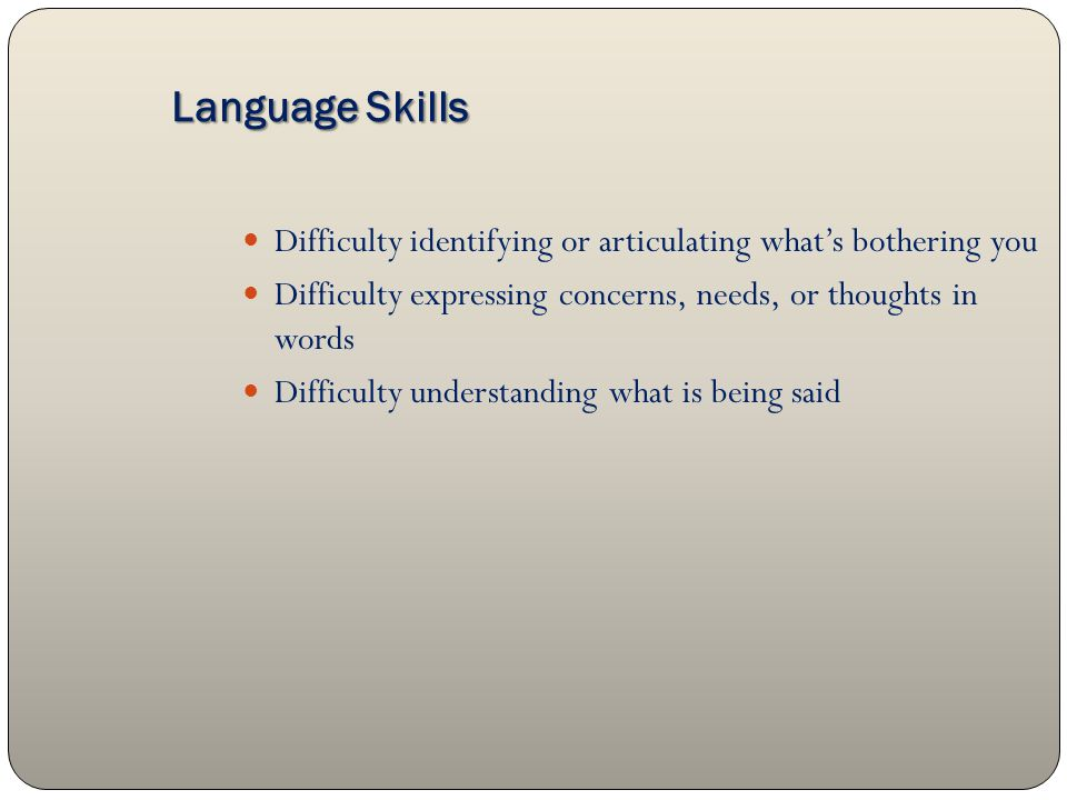 Language Skills Language Skills Difficulty identifying or articulating what's bothering you Difficulty expressing concerns, needs, or thoughts in words Difficulty understanding what is being said