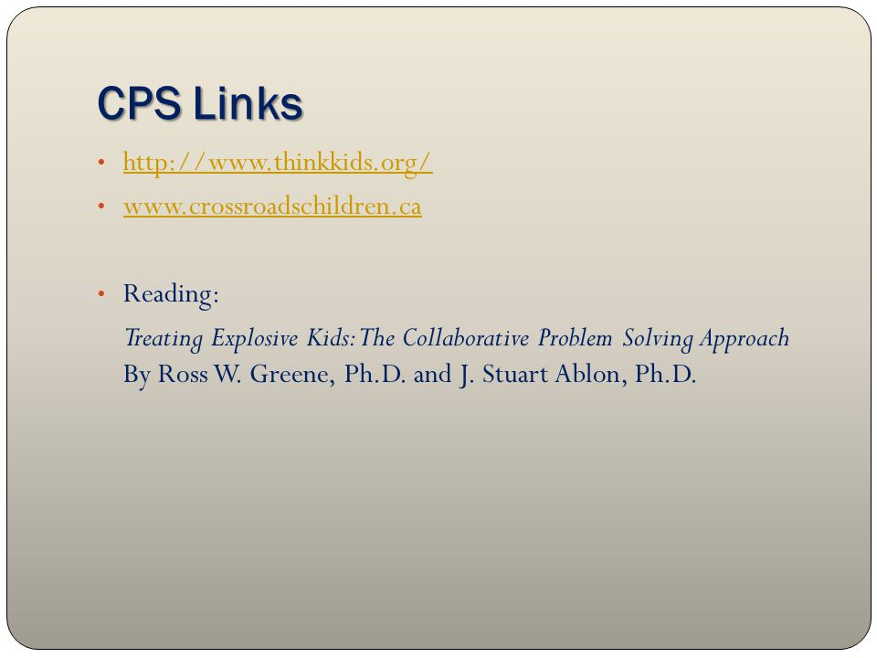 CPS Links http://www.thinkkids.org/ www.crossroadschildren.ca Reading: Treating Explosive Kids: The Collaborative Problem Solving Approach By Ross W.