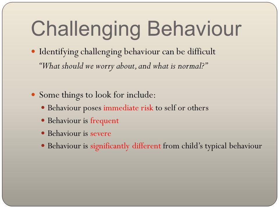 Challenging Behaviour Identifying challenging behaviour can be difficult What should we worry about, and what is normal? Some things to look for include: Behaviour poses immediate risk to self or others Behaviour is frequent Behaviour is severe Behaviour is significantly different from child's typical behaviour