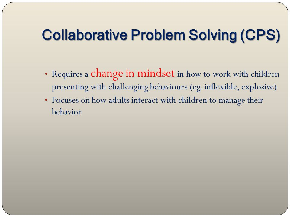Collaborative Problem Solving (CPS) Requires a change in mindset in how to work with children presenting with challenging behaviours (eg.