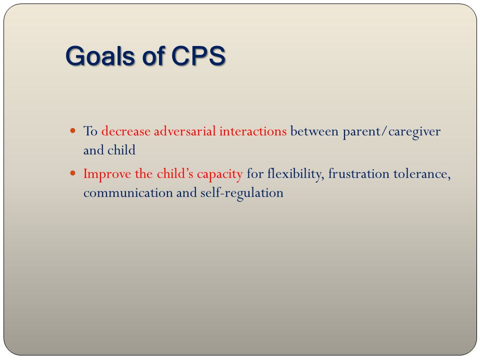 Goals of CPS To decrease adversarial interactions between parent/caregiver and child Improve the child's capacity for flexibility, frustration tolerance, communication and self-regulation