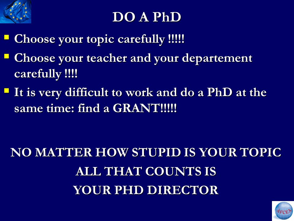 DO A PhD  Choose your topic carefully !!!!.