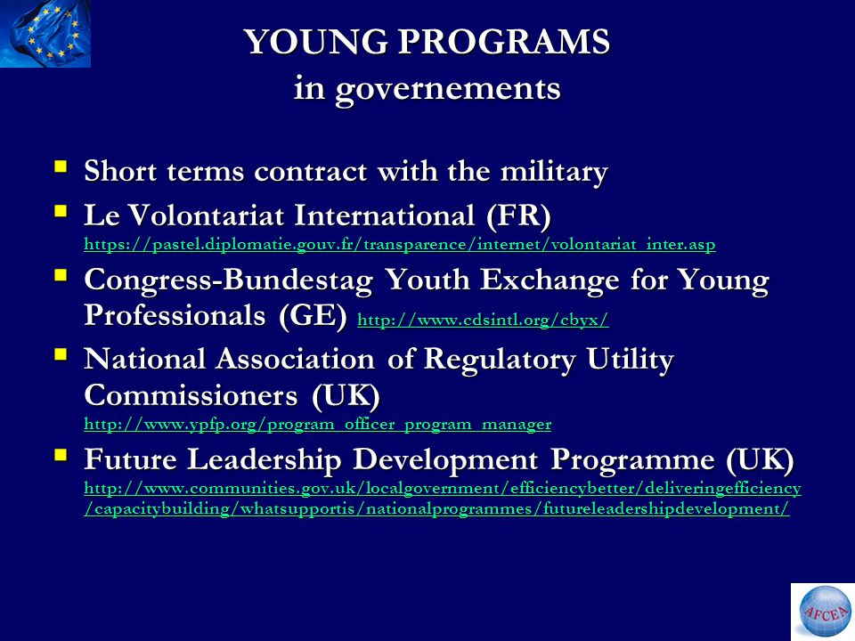 YOUNG PROGRAMS in governements  Short terms contract with the military  Le Volontariat International (FR) https://pastel.diplomatie.gouv.fr/transparence/internet/volontariat_inter.asp https://pastel.diplomatie.gouv.fr/transparence/internet/volontariat_inter.asp  Congress-Bundestag Youth Exchange for Young Professionals (GE) http://www.cdsintl.org/cbyx/ http://www.cdsintl.org/cbyx/  National Association of Regulatory Utility Commissioners (UK) http://www.ypfp.org/program_officer_program_manager http://www.ypfp.org/program_officer_program_manager  Future Leadership Development Programme (UK) http://www.communities.gov.uk/localgovernment/efficiencybetter/deliveringefficiency /capacitybuilding/whatsupportis/nationalprogrammes/futureleadershipdevelopment/ http://www.communities.gov.uk/localgovernment/efficiencybetter/deliveringefficiency /capacitybuilding/whatsupportis/nationalprogrammes/futureleadershipdevelopment/ http://www.communities.gov.uk/localgovernment/efficiencybetter/deliveringefficiency /capacitybuilding/whatsupportis/nationalprogrammes/futureleadershipdevelopment/