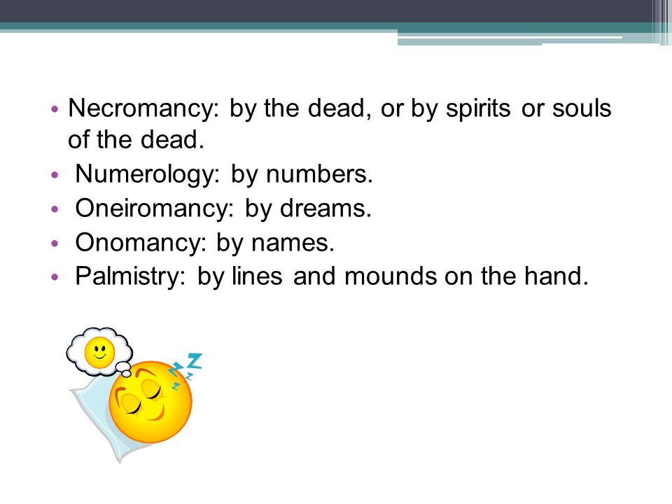Necromancy: by the dead, or by spirits or souls of the dead. Numerology: by numbers. Oneiromancy: by dreams. Onomancy: by names. Palmistry: by lines a