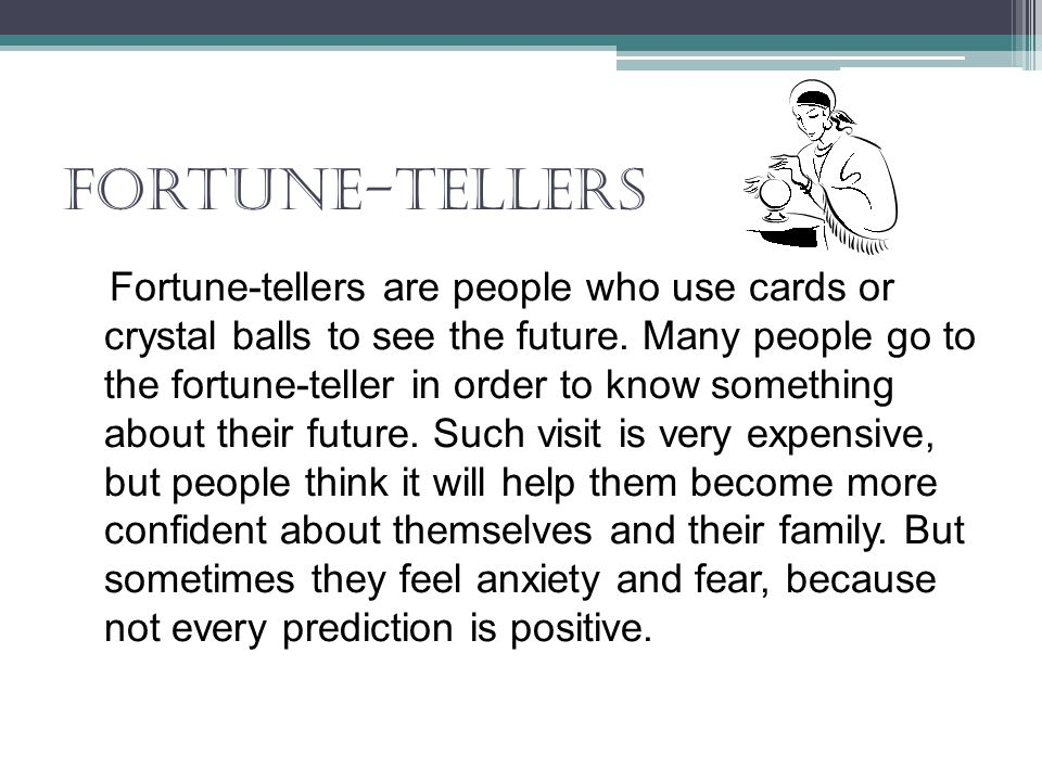 Fortune-tellers Fortune-tellers are people who use cards or crystal balls to see the future. Many people go to the fortune-teller in order to know som