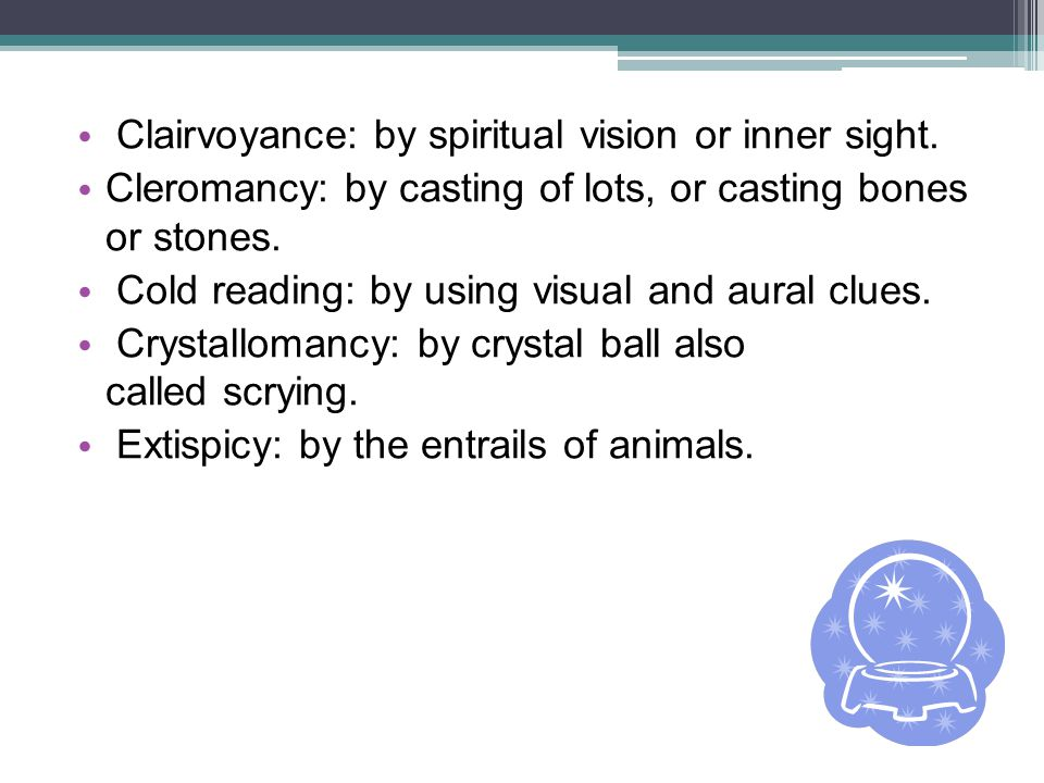 Clairvoyance: by spiritual vision or inner sight. Cleromancy: by casting of lots, or casting bones or stones. Cold reading: by using visual and aural