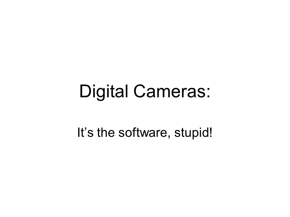 Digital Cameras: It's the software, stupid!
