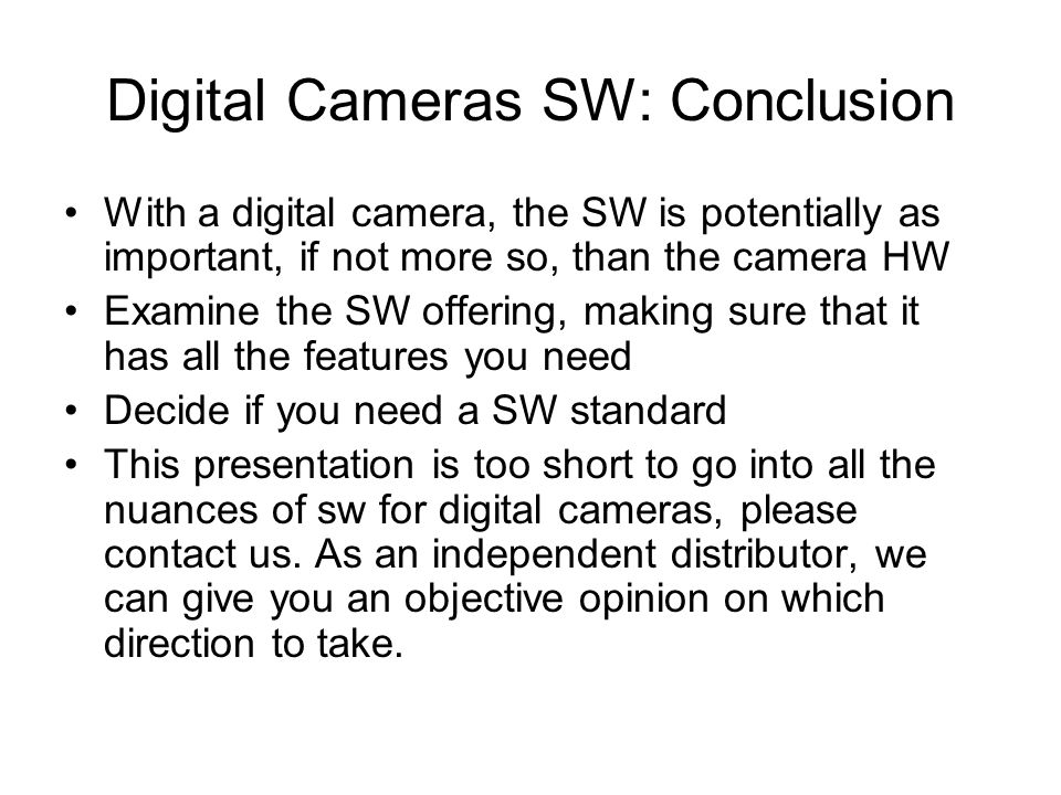 Digital Cameras SW: Conclusion With a digital camera, the SW is potentially as important, if not more so, than the camera HW Examine the SW offering, making sure that it has all the features you need Decide if you need a SW standard This presentation is too short to go into all the nuances of sw for digital cameras, please contact us.