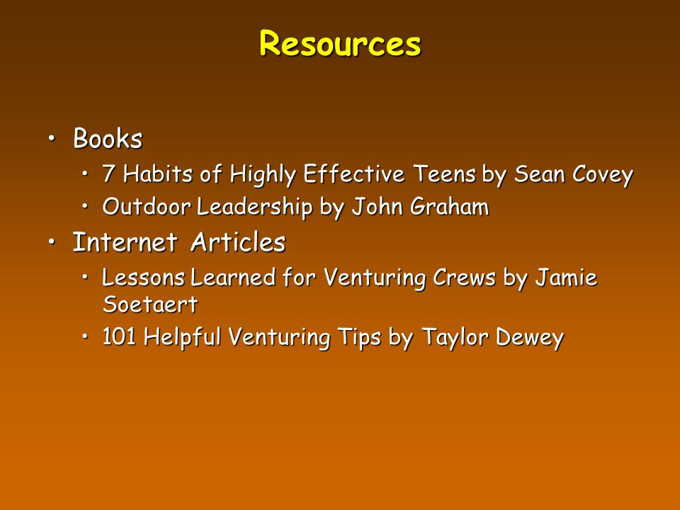Resources BooksBooks 7 Habits of Highly Effective Teens by Sean Covey7 Habits of Highly Effective Teens by Sean Covey Outdoor Leadership by John GrahamOutdoor Leadership by John Graham Internet ArticlesInternet Articles Lessons Learned for Venturing Crews by Jamie SoetaertLessons Learned for Venturing Crews by Jamie Soetaert 101 Helpful Venturing Tips by Taylor Dewey101 Helpful Venturing Tips by Taylor Dewey