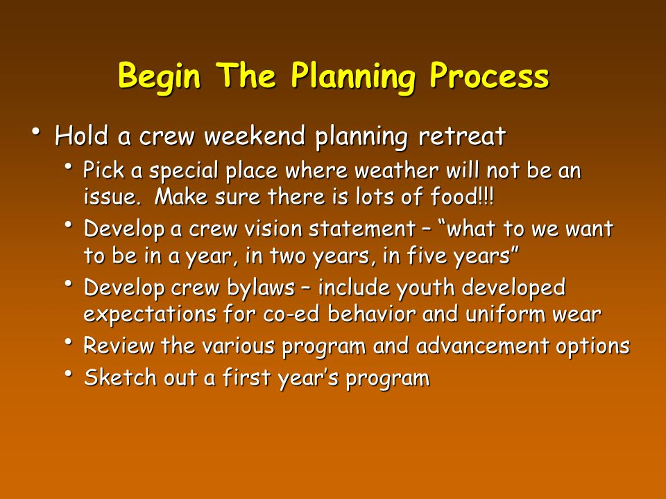 Begin The Planning Process Hold a crew weekend planning retreat Hold a crew weekend planning retreat Pick a special place where weather will not be an issue.