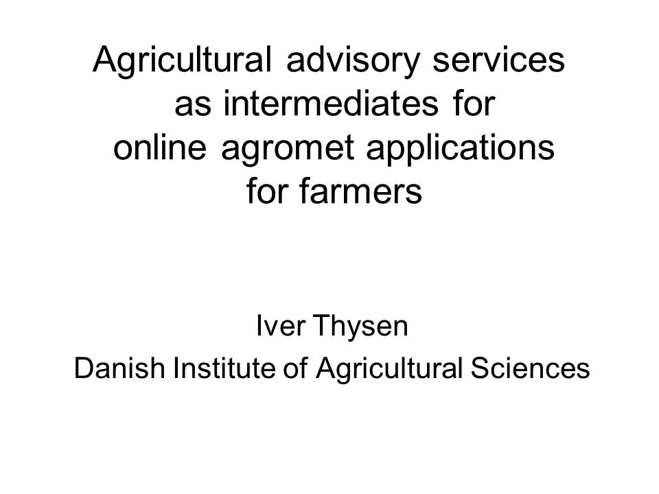 Agricultural advisory services as intermediates for online agromet applications for farmers Iver Thysen Danish Institute of Agricultural Sciences