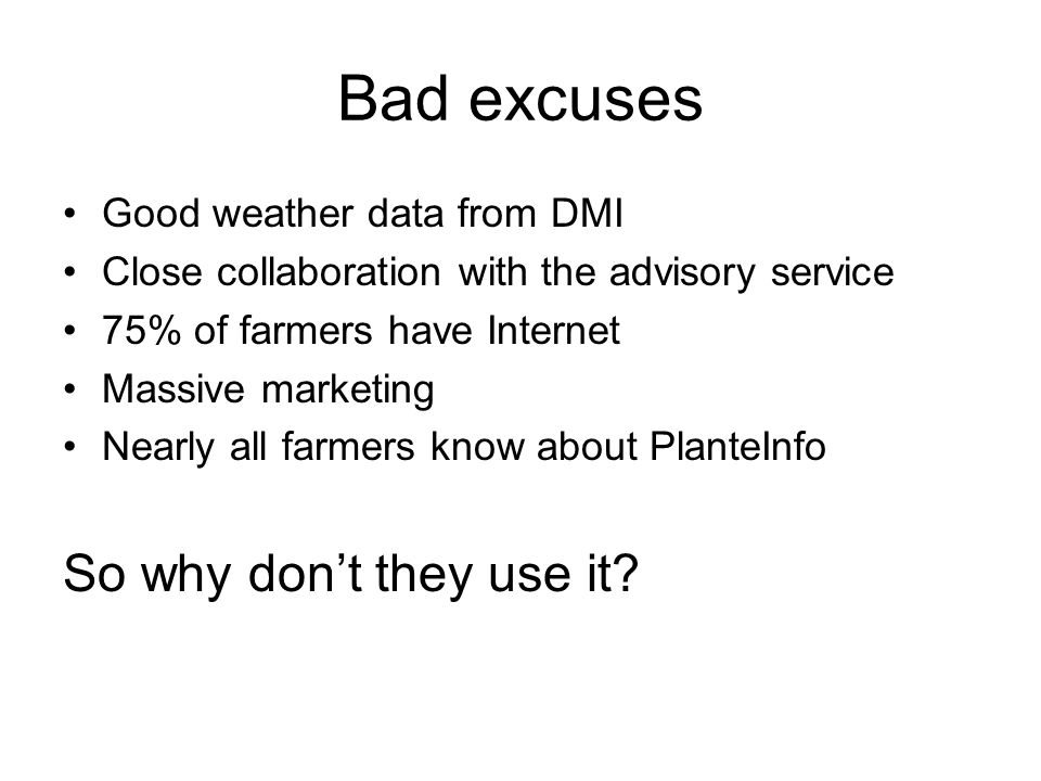 Bad excuses Good weather data from DMI Close collaboration with the advisory service 75% of farmers have Internet Massive marketing Nearly all farmers know about PlanteInfo So why don't they use it