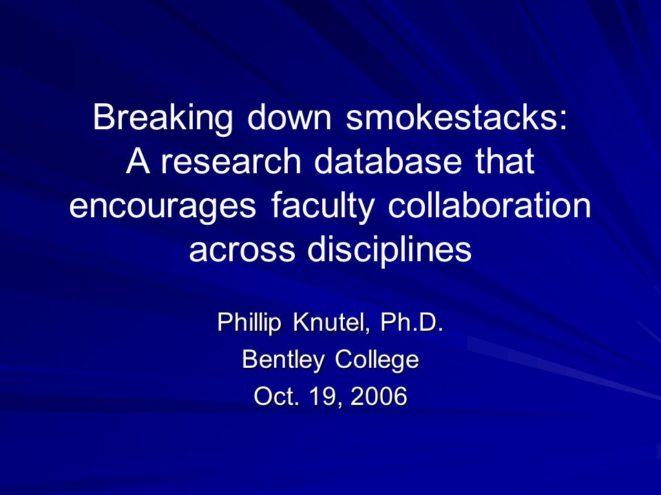 Breaking down smokestacks: A research database that encourages faculty collaboration across disciplines Phillip Knutel, Ph.D.