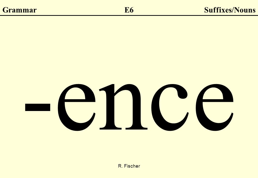 R. Fischer GrammarE6Suffixes/Nouns -ence