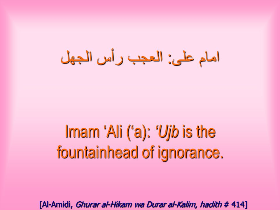 امام على : العجب رأس الجهل Imam 'Ali ('a): 'Ujb is the fountainhead of ignorance.