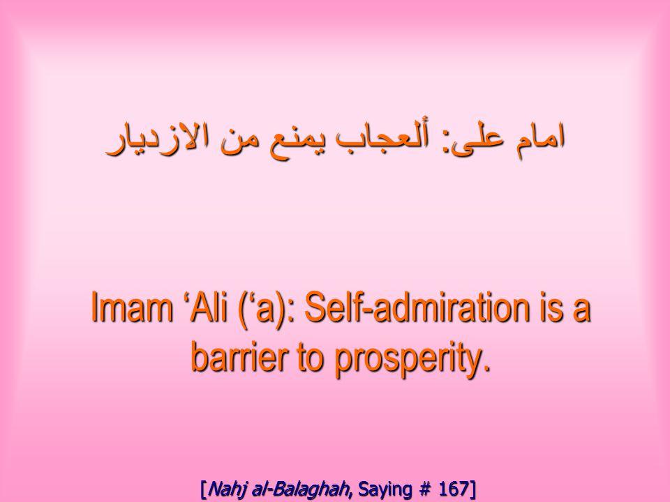 امام على : ألعجاب يمنع من الازديار Imam 'Ali ('a): Self-admiration is a barrier to prosperity.