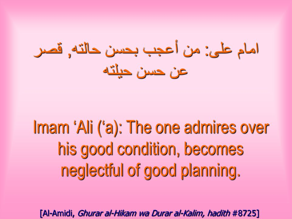 امام على : من أعجب بحسن حالته, قصر عن حسن حيلته Imam 'Ali ('a): The one admires over his good condition, becomes neglectful of good planning.