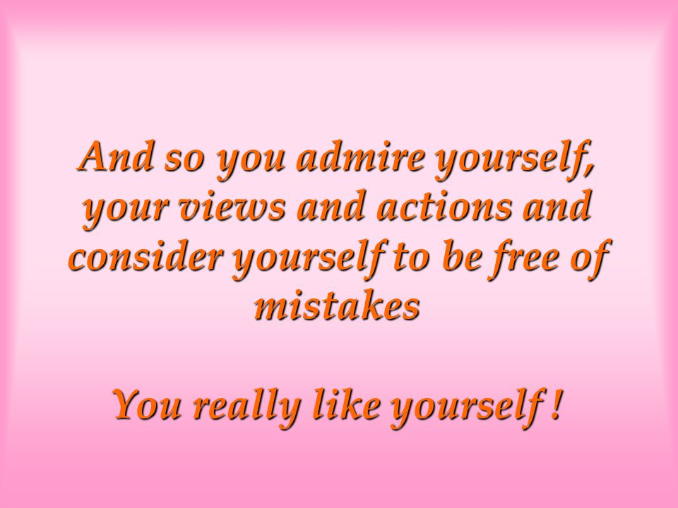 And so you admire yourself, your views and actions and consider yourself to be free of mistakes You really like yourself !