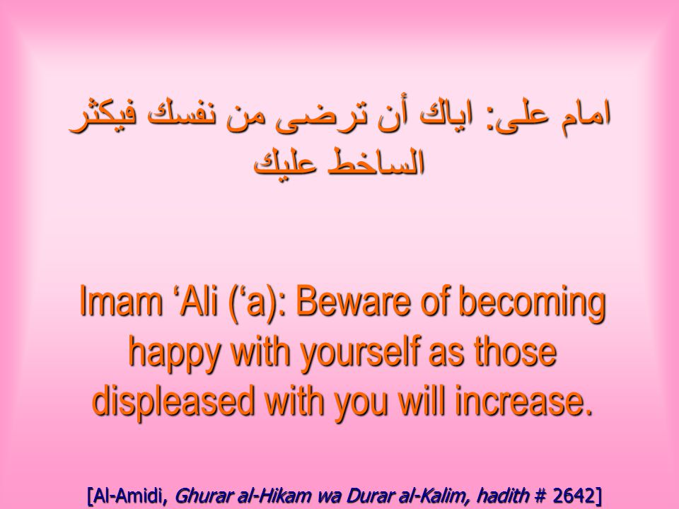 امام على : اياك أن ترضى من نفسك فيكثر الساخط عليك Imam 'Ali ('a): Beware of becoming happy with yourself as those displeased with you will increase.
