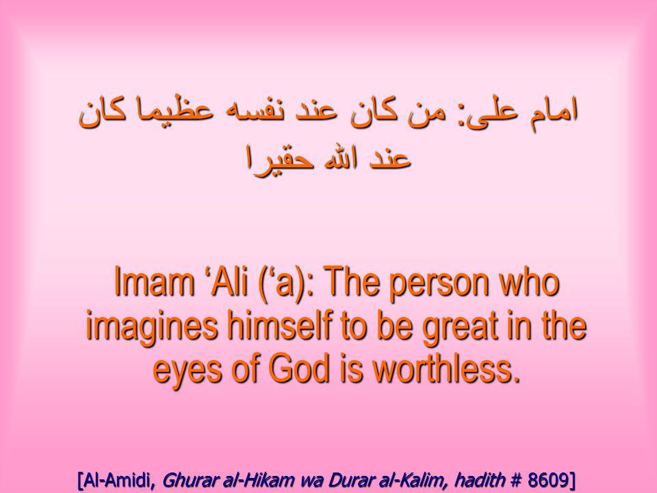 امام على : من كان عند نفسه عظيما كان عند الله حقيرا Imam 'Ali ('a): The person who imagines himself to be great in the eyes of God is worthless.