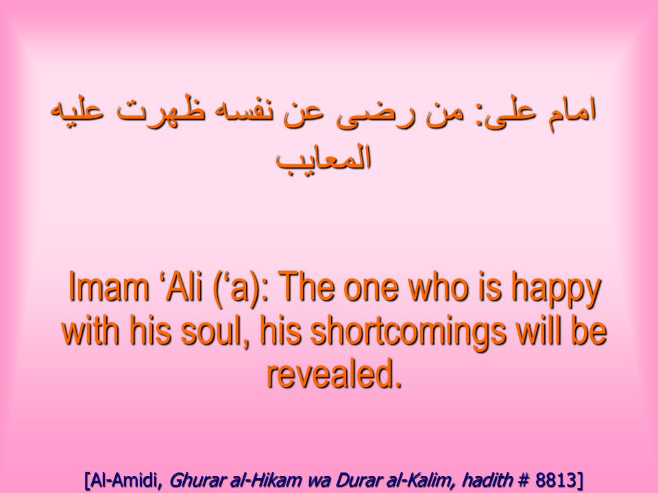 امام على : من رضى عن نفسه ظهرت عليه المعايب Imam 'Ali ('a): The one who is happy with his soul, his shortcomings will be revealed.