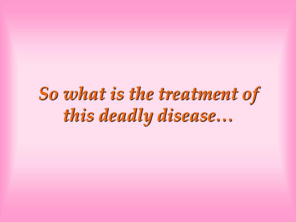 So what is the treatment of this deadly disease…