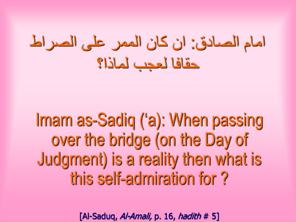 امام الصادق : ان كان الممر على الصراط حقافا لعجب لماذا؟ Imam as-Sadiq ('a): When passing over the bridge (on the Day of Judgment) is a reality then what is this self-admiration for .
