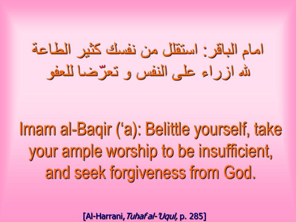 امام الباقر : استقلل من نفسك كثير الطاعة لله ازراء على النفس و تعرضا للعفو Imam al-Baqir ('a): Belittle yourself, take your ample worship to be insufficient, and seek forgiveness from God.