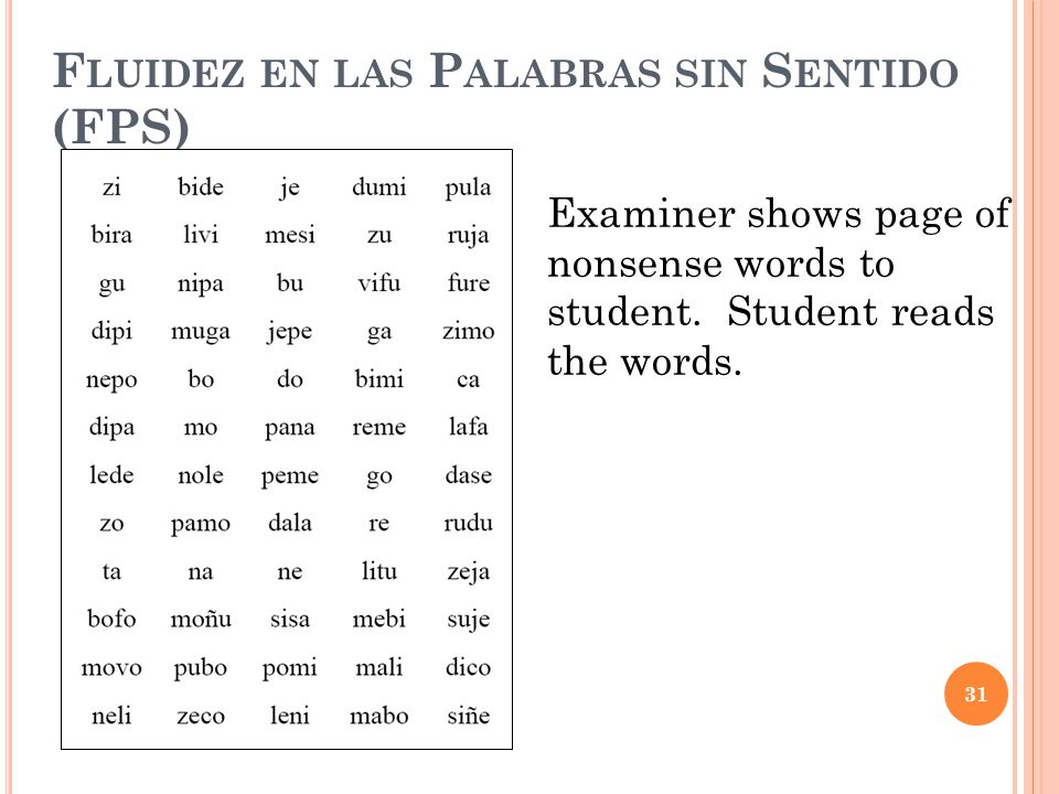 F LUIDEZ EN LAS P ALABRAS SIN S ENTIDO (FPS) Examiner shows page of nonsense words to student. Student reads the words. 31