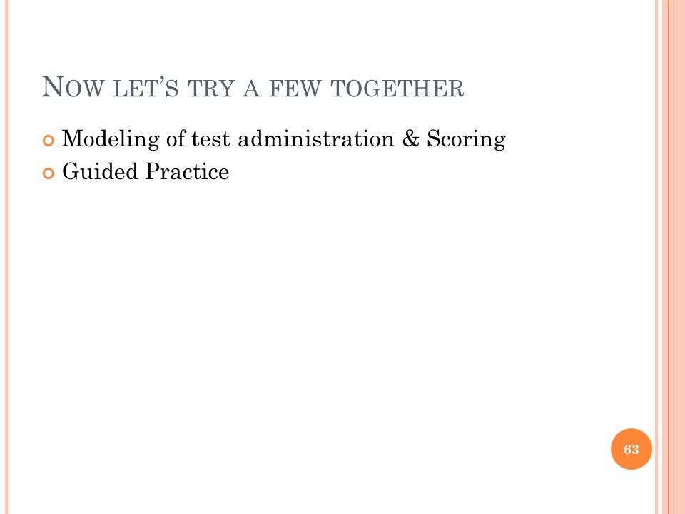 N OW LET ' S TRY A FEW TOGETHER Modeling of test administration & Scoring Guided Practice 63