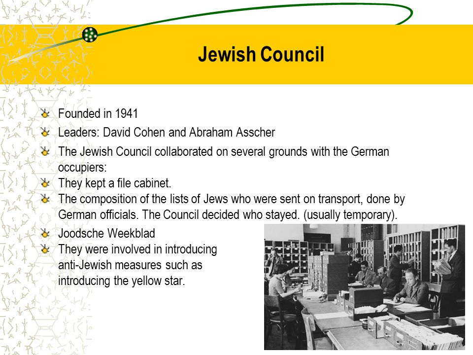 Jewish Council Founded in 1941 Leaders: David Cohen and Abraham Asscher The Jewish Council collaborated on several grounds with the German occupiers: