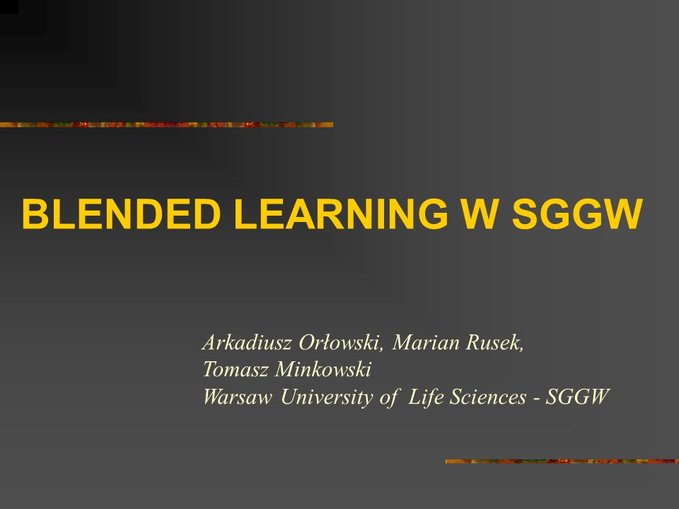 BLENDED LEARNING W SGGW Arkadiusz Orłowski, Marian Rusek, Tomasz Minkowski Warsaw University of Life Sciences - SGGW