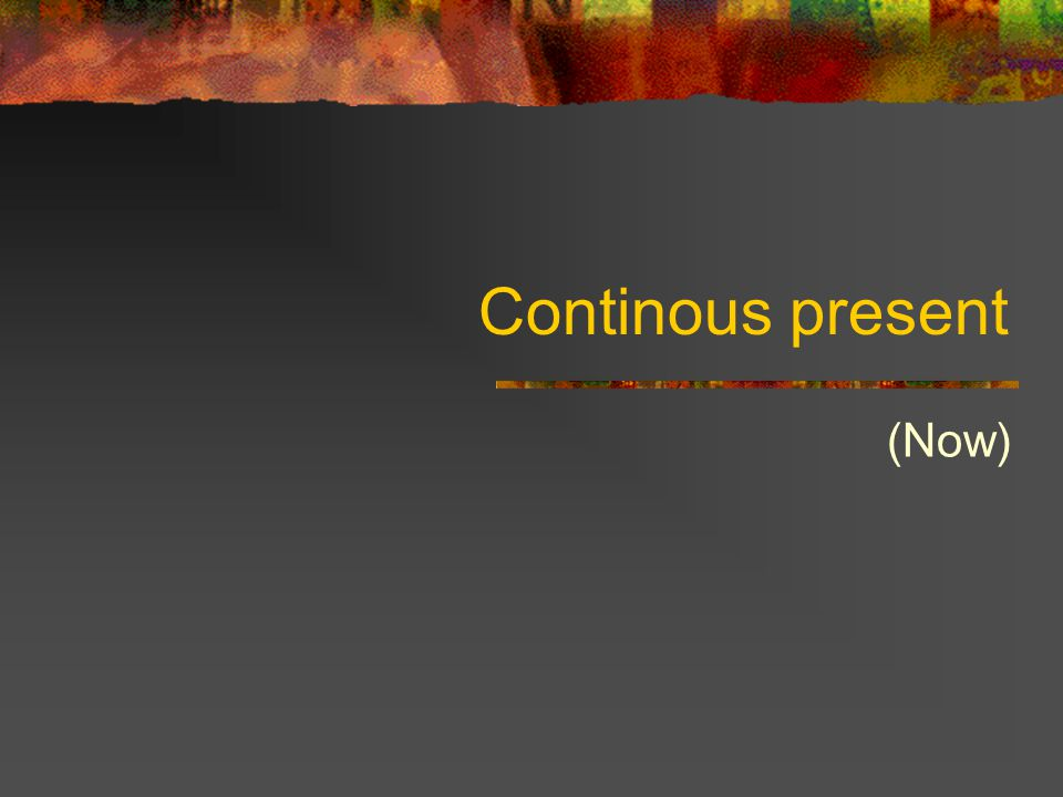 Continous present (Now)